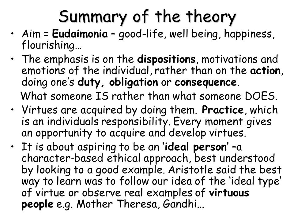 Summary of the theory Aim = Eudaimonia – good-life, well being, happiness, flourishing…