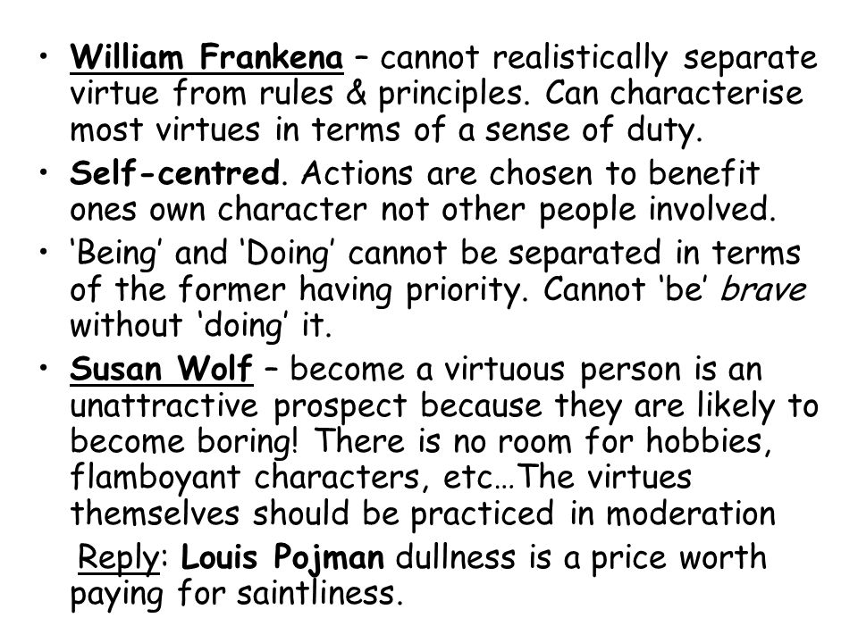 William Frankena – cannot realistically separate virtue from rules & principles. Can characterise most virtues in terms of a sense of duty.