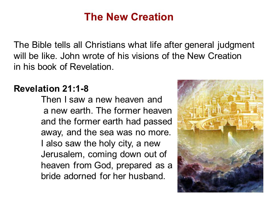 The New Creation The Bible tells all Christians what life after general judgment. will be like. John wrote of his visions of the New Creation.