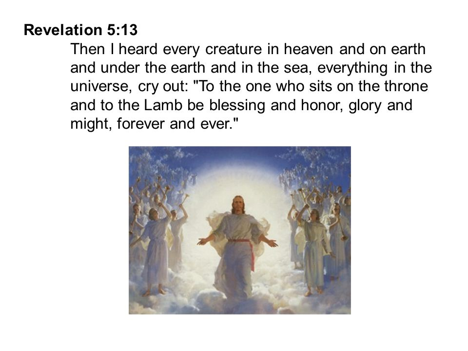 Revelation 5:13 Then I heard every creature in heaven and on earth. and under the earth and in the sea, everything in the.