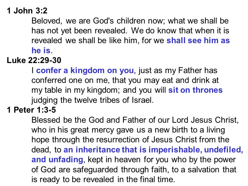 1 John 3:2 Beloved, we are God s children now; what we shall be. has not yet been revealed. We do know that when it is.