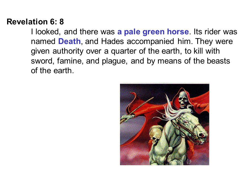 Revelation 6: 8 I looked, and there was a pale green horse. Its rider was. named Death, and Hades accompanied him. They were.