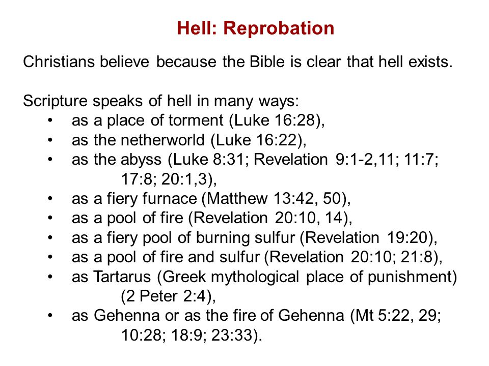 Hell: Reprobation Christians believe because the Bible is clear that hell exists. Scripture speaks of hell in many ways: