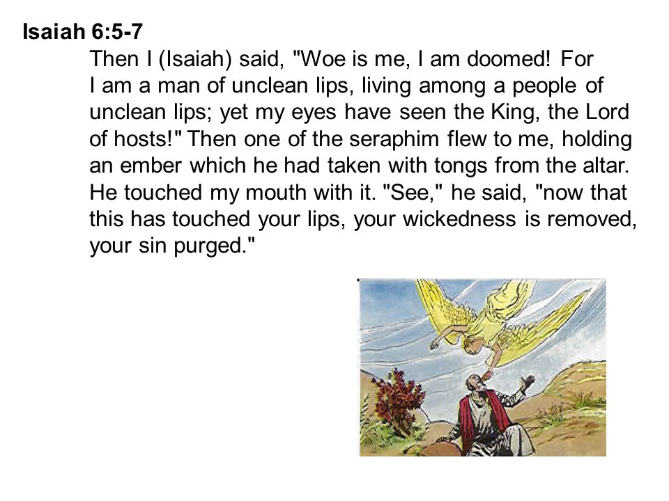 Isaiah 6:5-7 Then I (Isaiah) said, Woe is me, I am doomed! For. I am a man of unclean lips, living among a people of.