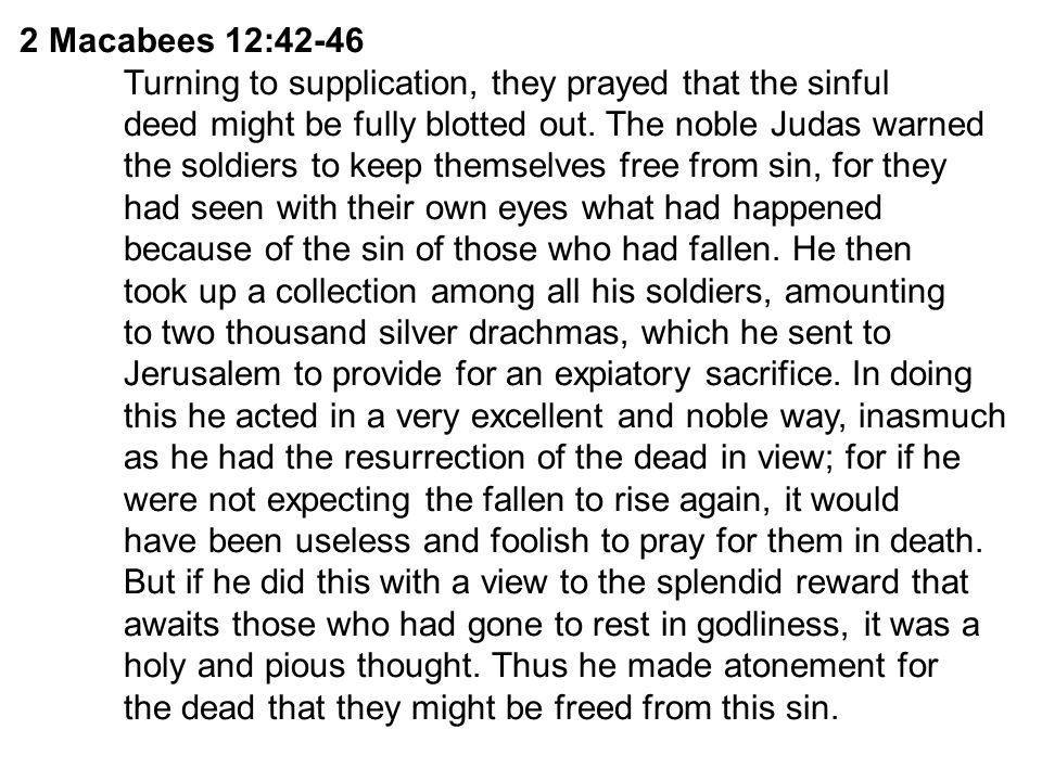 2 Macabees 12:42-46 Turning to supplication, they prayed that the sinful. deed might be fully blotted out. The noble Judas warned.