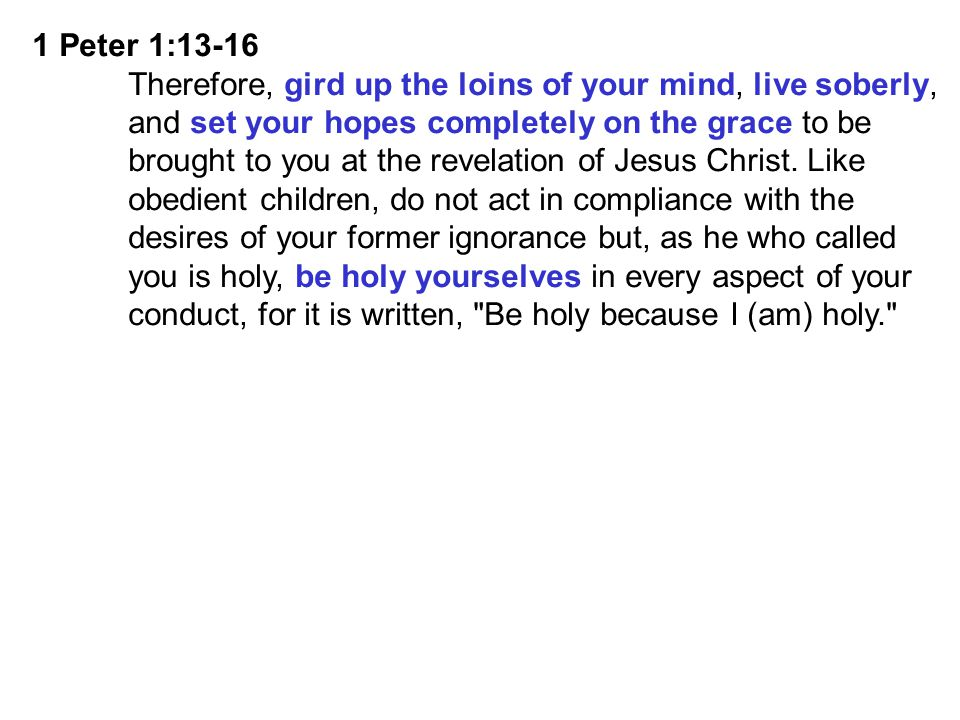 1 Peter 1:13-16 Therefore, gird up the loins of your mind, live soberly, and set your hopes completely on the grace to be.