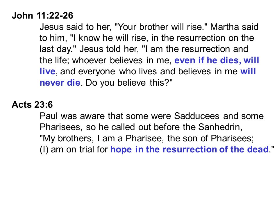 John 11:22-26 Jesus said to her, Your brother will rise. Martha said. to him, I know he will rise, in the resurrection on the.