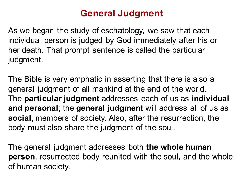 General Judgment As we began the study of eschatology, we saw that each. individual person is judged by God immediately after his or.