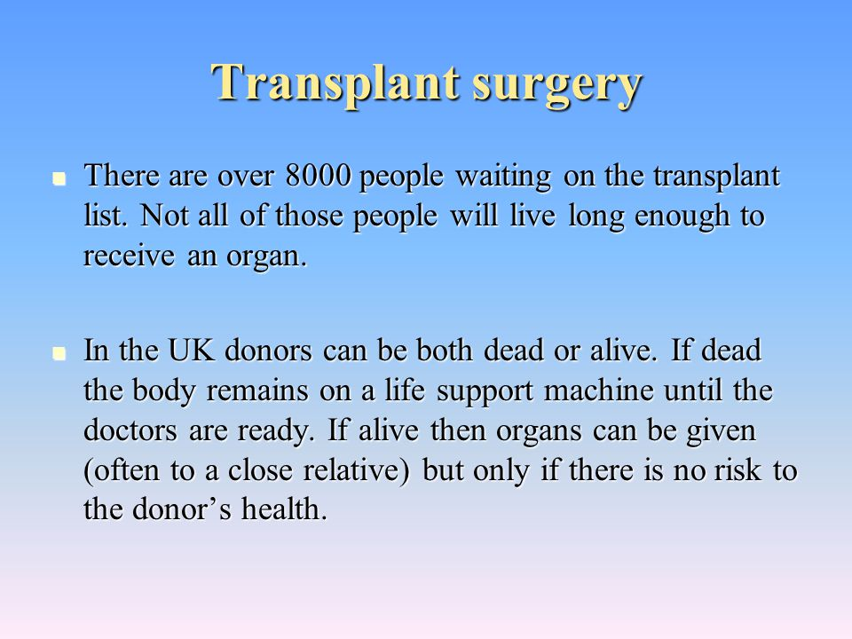 Transplant surgery There are over 8000 people waiting on the transplant list. Not all of those people will live long enough to receive an organ.