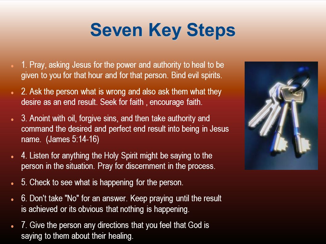 Seven Key Steps 1. Pray, asking Jesus for the power and authority to heal to be given to you for that hour and for that person. Bind evil spirits.