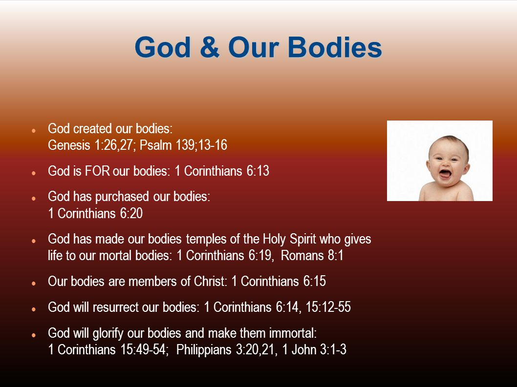 God & Our Bodies God created our bodies: Genesis 1:26,27; Psalm 139;13-16. God is FOR our bodies: 1 Corinthians 6:13.