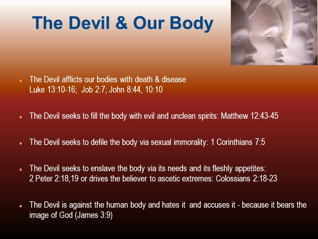 The Devil & Our Body The Devil afflicts our bodies with death & disease Luke 13:10-16; Job 2:7; John 8:44, 10:10.