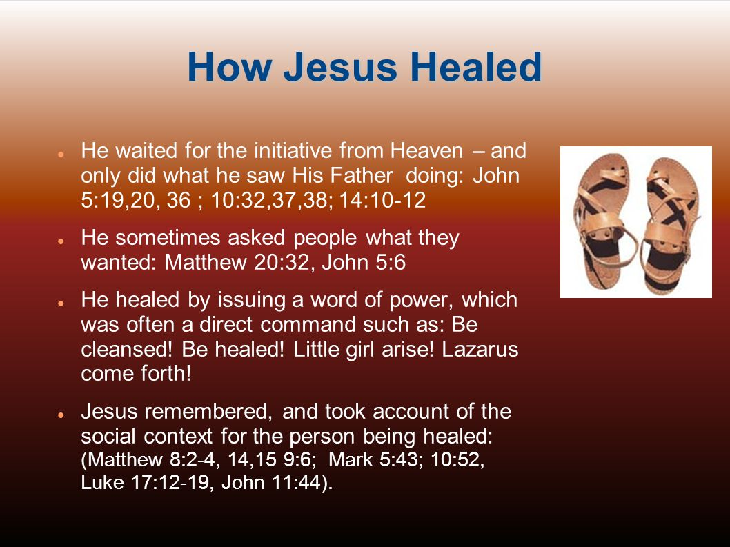 How Jesus Healed He waited for the initiative from Heaven – and only did what he saw His Father doing: John 5:19,20, 36 ; 10:32,37,38; 14:10-12.