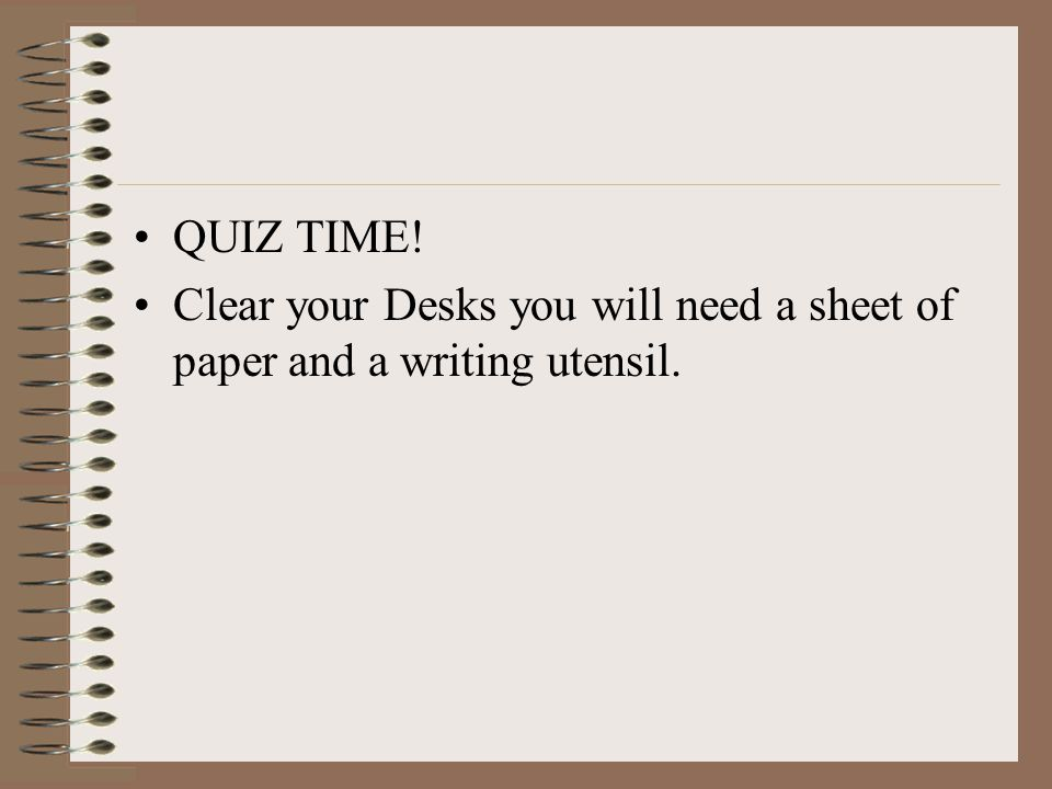 QUIZ TIME! Clear your Desks you will need a sheet of paper and a writing utensil.