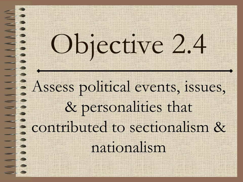 Objective 2.4 Assess political events, issues, & personalities that contributed to sectionalism & nationalism.