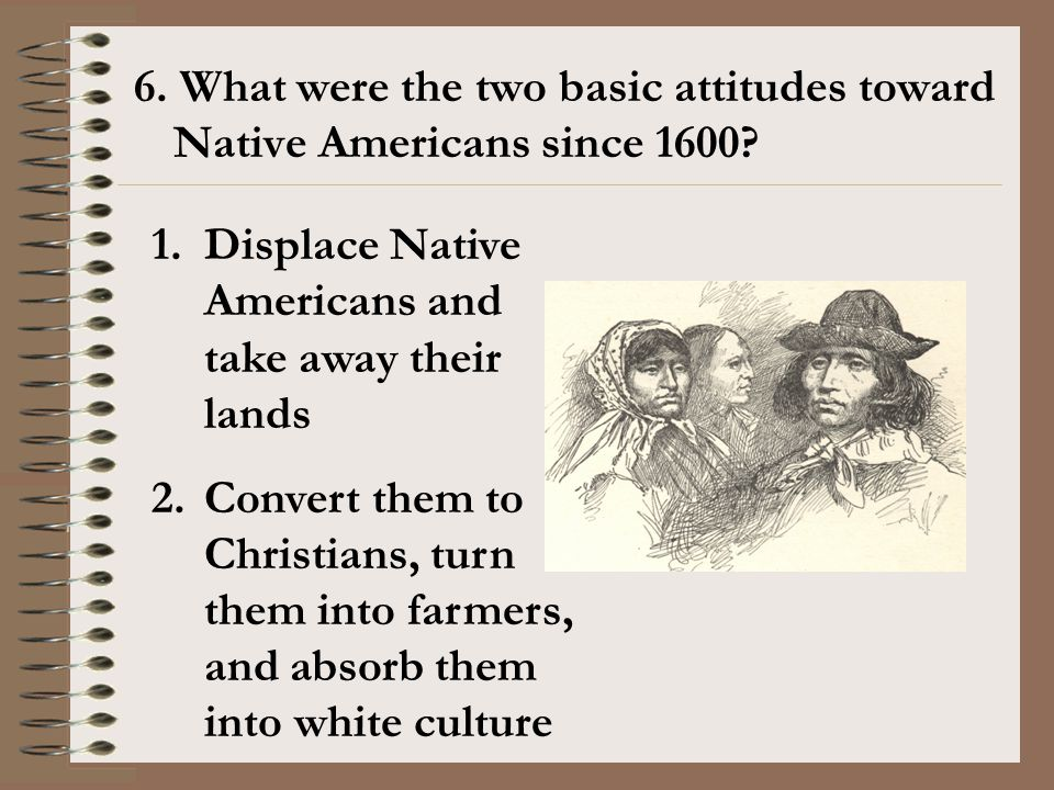 6. What were the two basic attitudes toward Native Americans since 1600