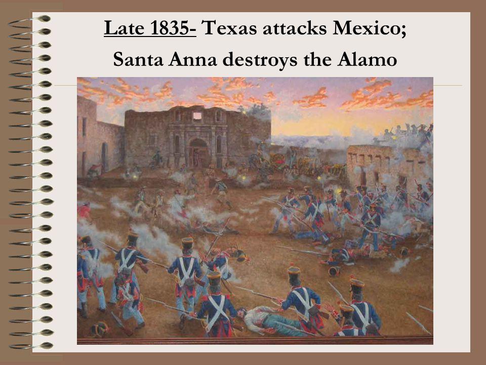 Late 1835- Texas attacks Mexico; Santa Anna destroys the Alamo