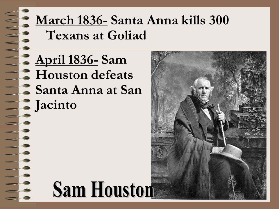 March 1836- Santa Anna kills 300 Texans at Goliad