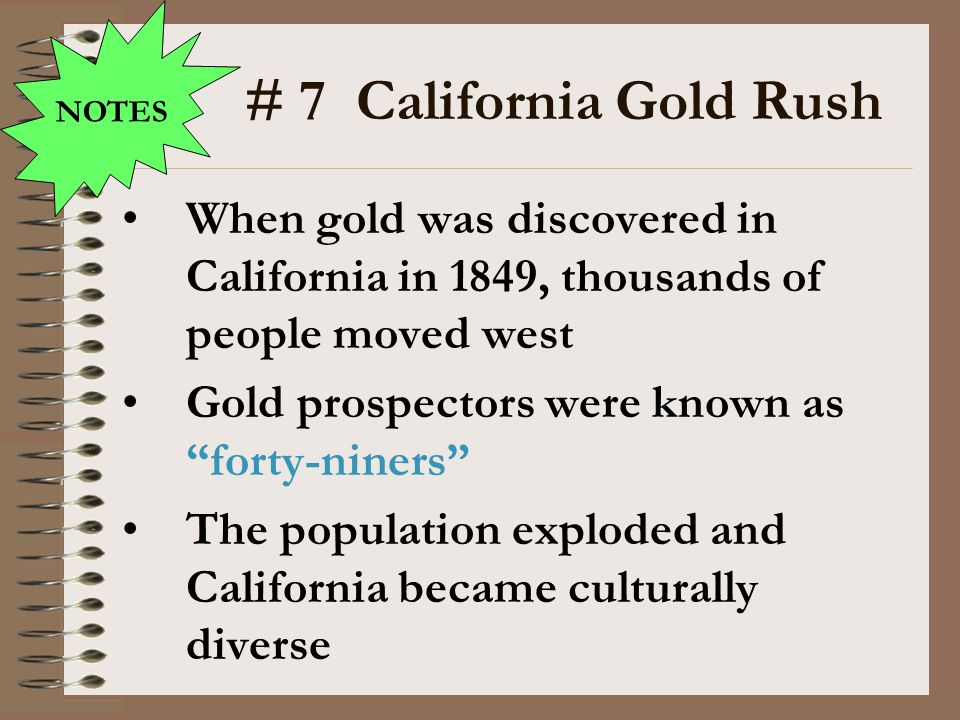 NOTES # 7 California Gold Rush. When gold was discovered in California in 1849, thousands of people moved west.