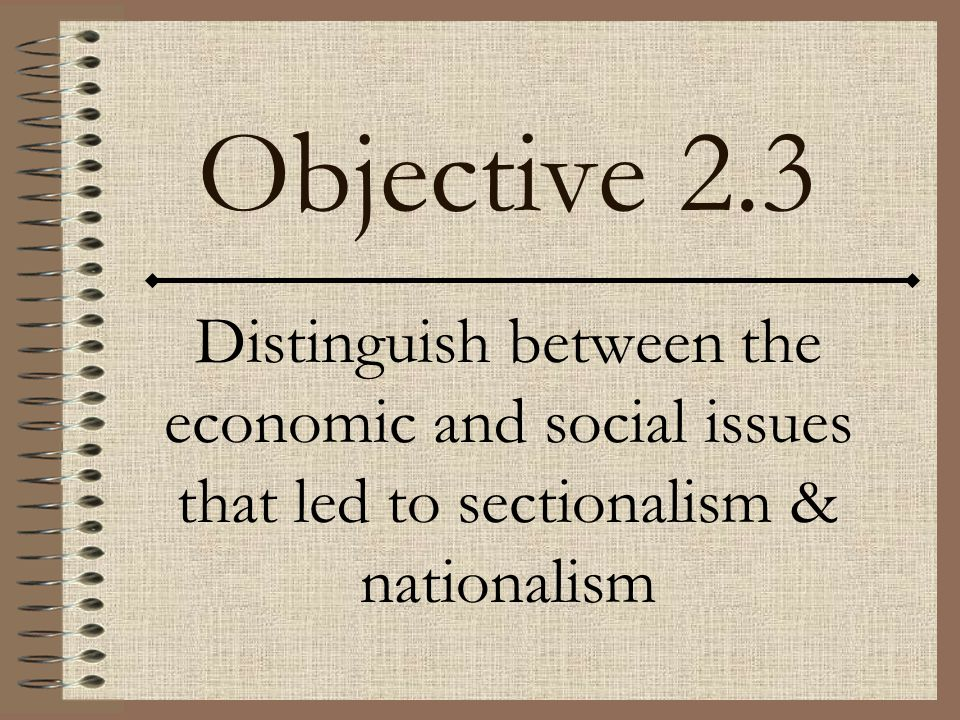 Objective 2.3 Distinguish between the economic and social issues that led to sectionalism & nationalism.