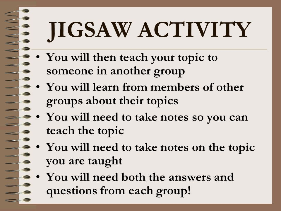 JIGSAW ACTIVITY You will then teach your topic to someone in another group. You will learn from members of other groups about their topics.