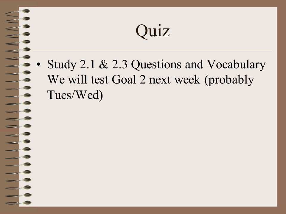 Quiz Study 2.1 & 2.3 Questions and Vocabulary We will test Goal 2 next week (probably Tues/Wed)