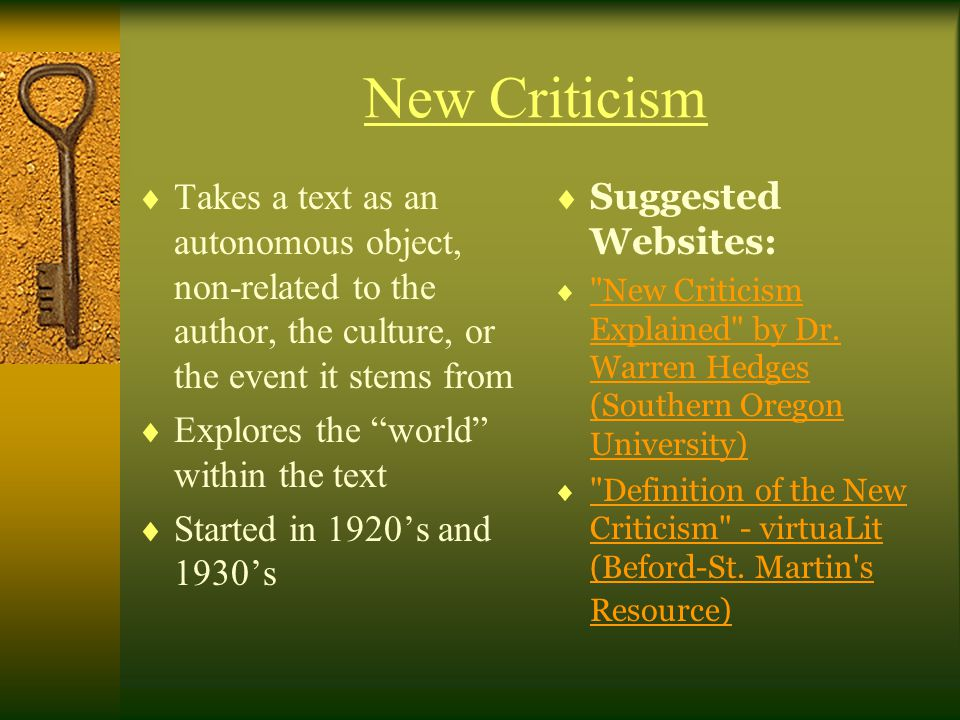 New Criticism Takes a text as an autonomous object, non-related to the author, the culture, or the event it stems from.