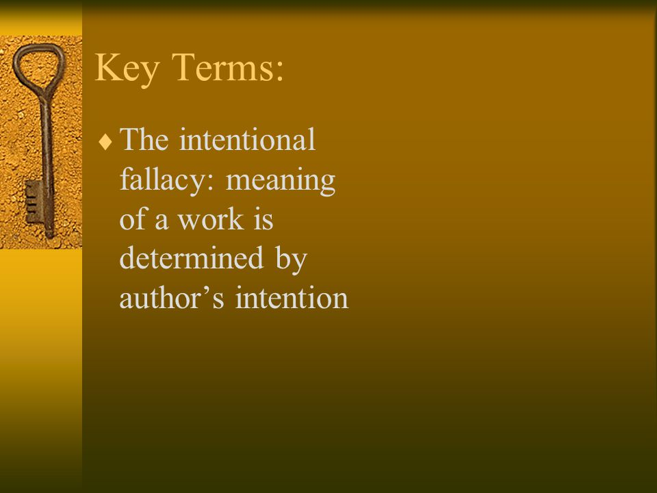 Key Terms: The intentional fallacy: meaning of a work is determined by author's intention
