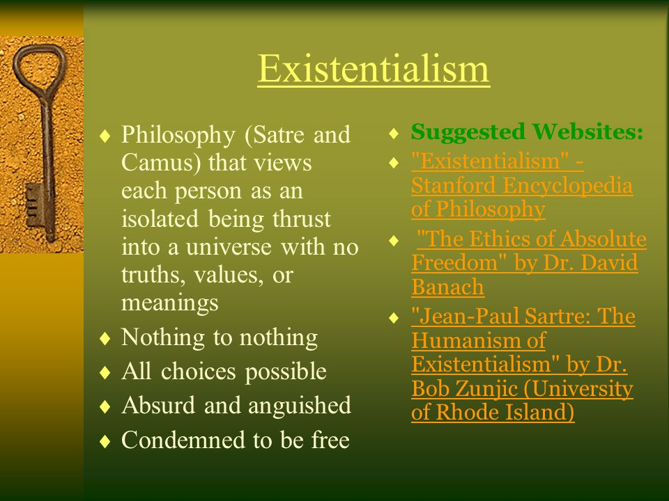 Existentialism Philosophy (Satre and Camus) that views each person as an isolated being thrust into a universe with no truths, values, or meanings.