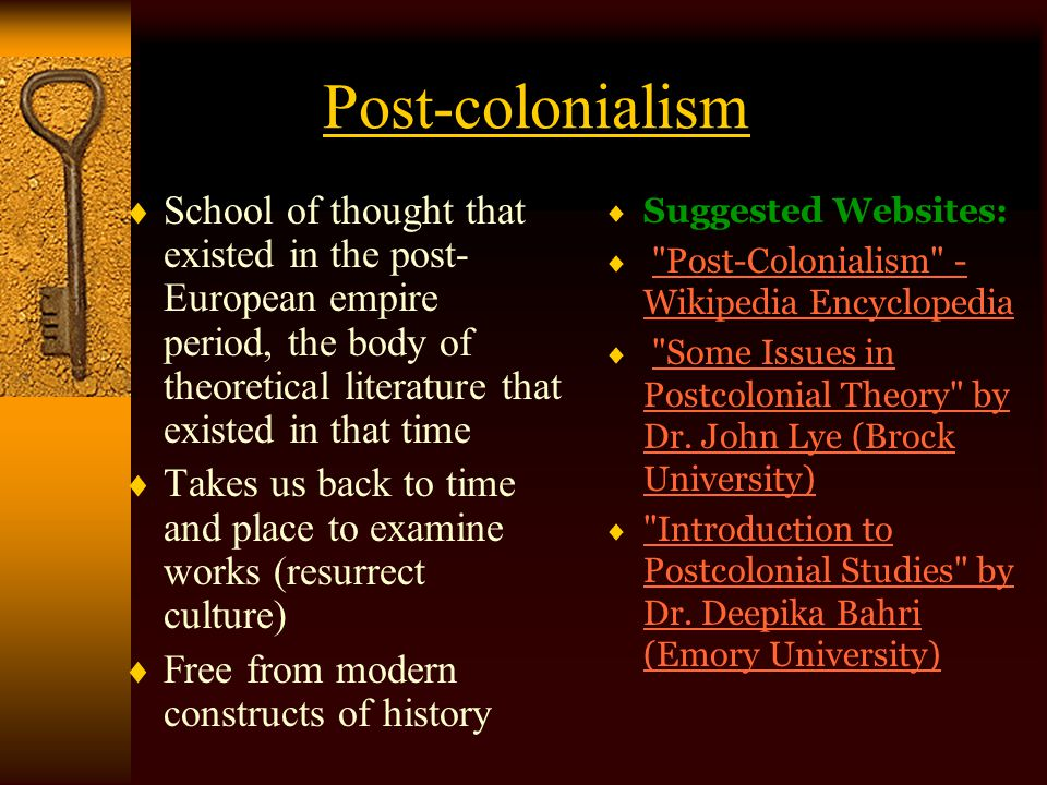 Post-colonialism School of thought that existed in the post-European empire period, the body of theoretical literature that existed in that time.