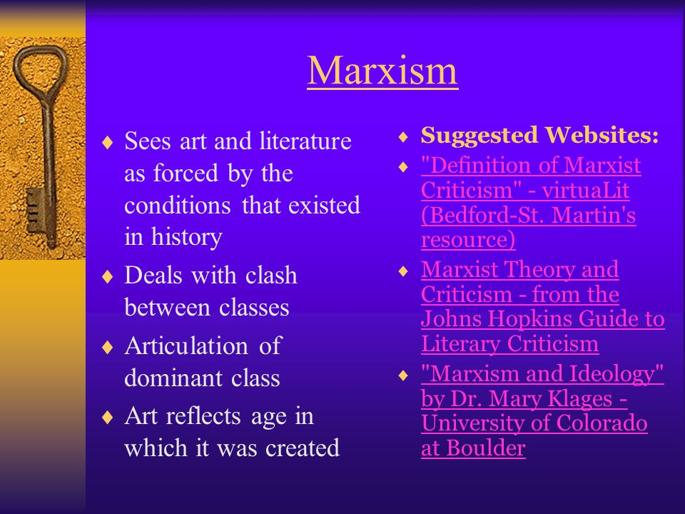 Marxism Sees art and literature as forced by the conditions that existed in history. Deals with clash between classes.