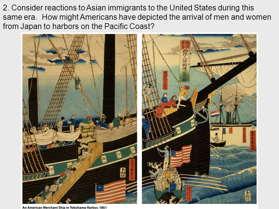 2. Consider reactions to Asian immigrants to the United States during this same era. How might Americans have depicted the arrival of men and women from Japan to harbors on the Pacific Coast