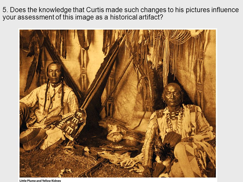 5. Does the knowledge that Curtis made such changes to his pictures influence your assessment of this image as a historical artifact