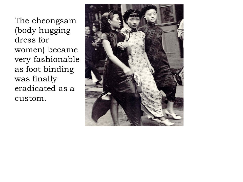 The cheongsam (body hugging dress for women) became very fashionable as foot binding was finally eradicated as a custom.
