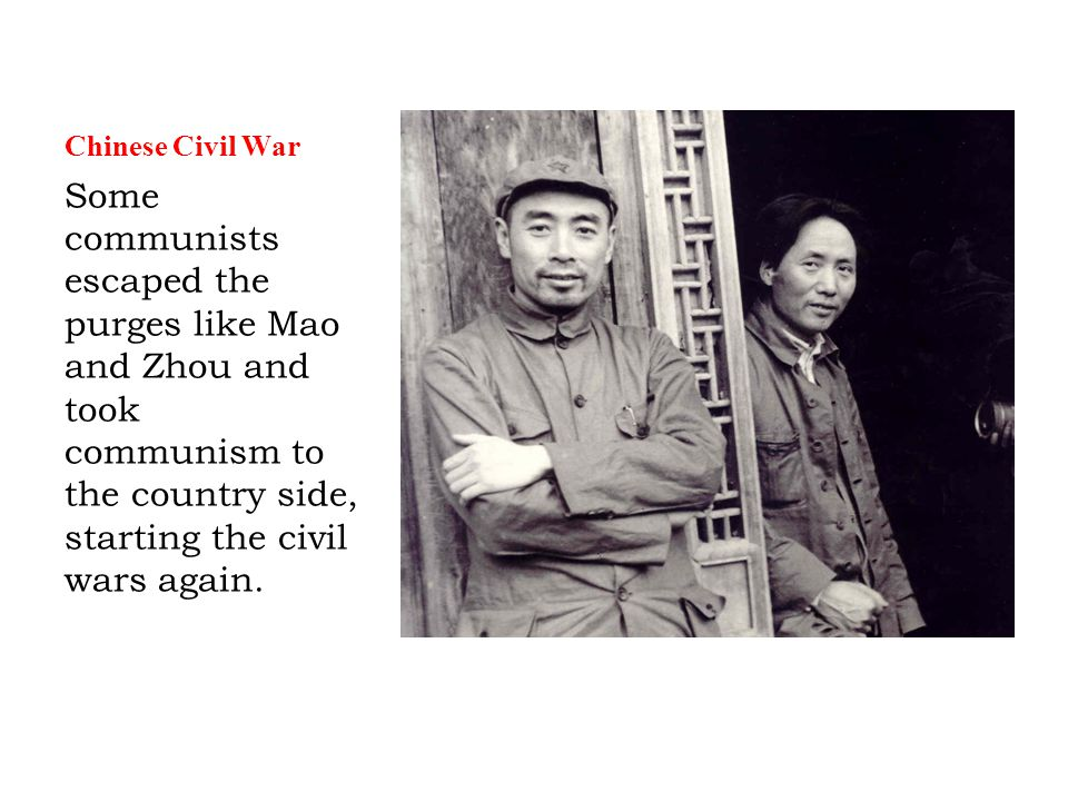 Chinese Civil War Some communists escaped the purges like Mao and Zhou and took communism to the country side, starting the civil wars again.