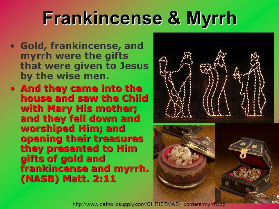 Frankincense & Myrrh Gold, frankincense, and myrrh were the gifts that were given to Jesus by the wise men.