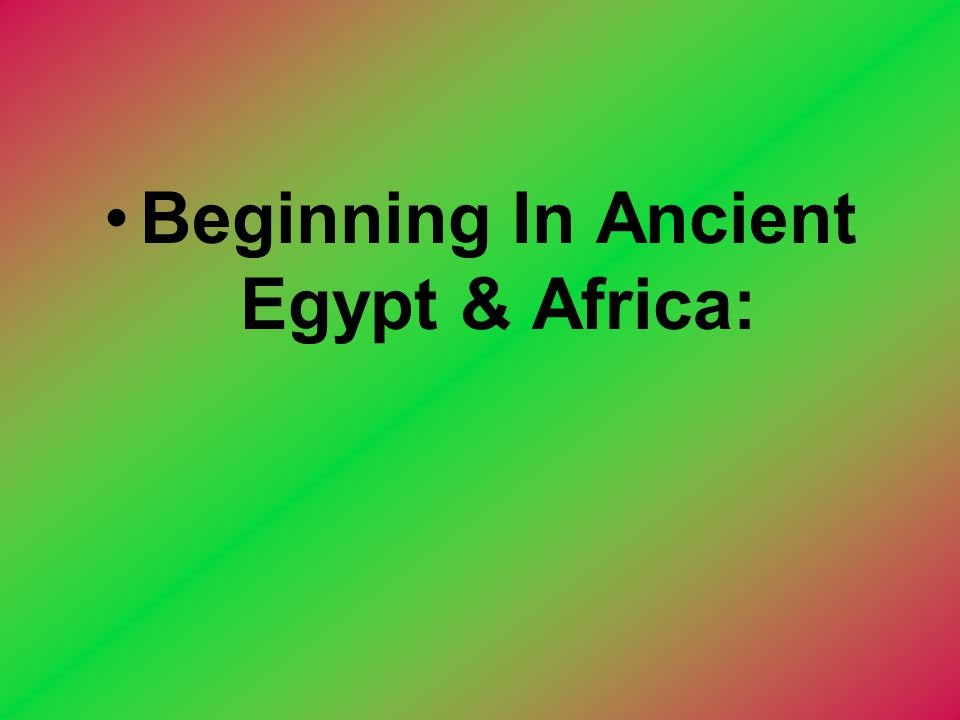 Beginning In Ancient Egypt & Africa: