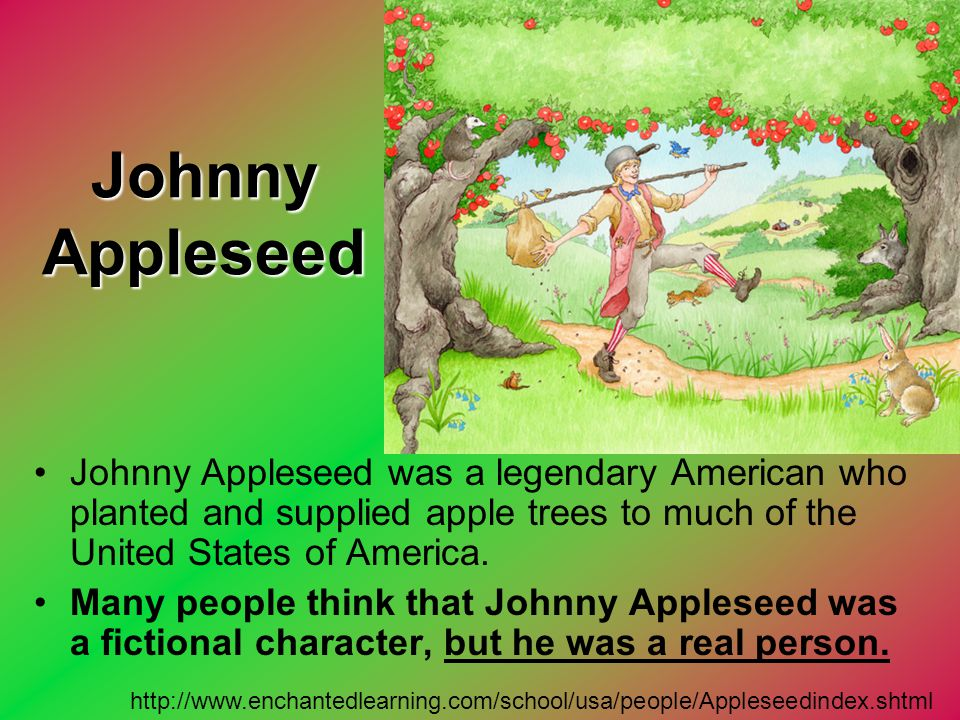Johnny Appleseed Johnny Appleseed was a legendary American who planted and supplied apple trees to much of the United States of America.