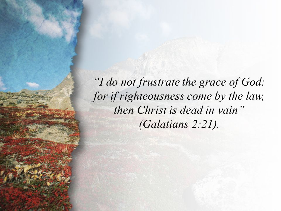 Galatians 2:21 I do not frustrate the grace of God: for if righteousness come by the law, then Christ is dead in vain (Galatians 2:21).