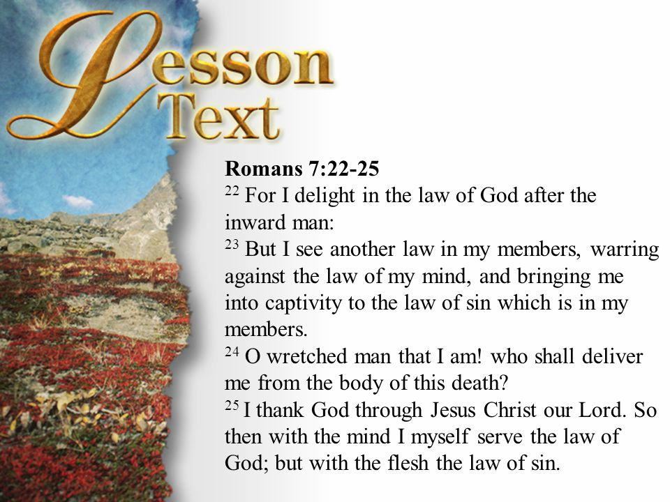 Romans 7:22-25 Romans 7:22-25. 22 For I delight in the law of God after the inward man: