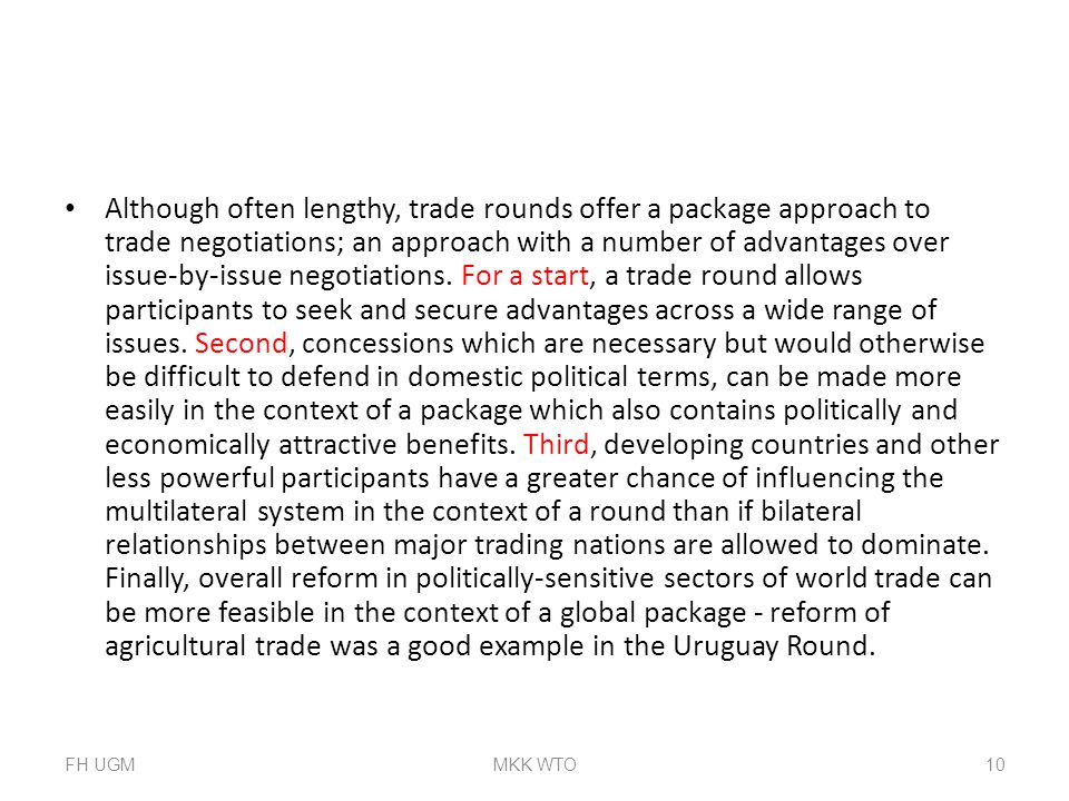 Although often lengthy, trade rounds offer a package approach to trade negotiations; an approach with a number of advantages over issue-by-issue negotiations. For a start, a trade round allows participants to seek and secure advantages across a wide range of issues. Second, concessions which are necessary but would otherwise be difficult to defend in domestic political terms, can be made more easily in the context of a package which also contains politically and economically attractive benefits. Third, developing countries and other less powerful participants have a greater chance of influencing the multilateral system in the context of a round than if bilateral relationships between major trading nations are allowed to dominate. Finally, overall reform in politically-sensitive sectors of world trade can be more feasible in the context of a global package - reform of agricultural trade was a good example in the Uruguay Round.