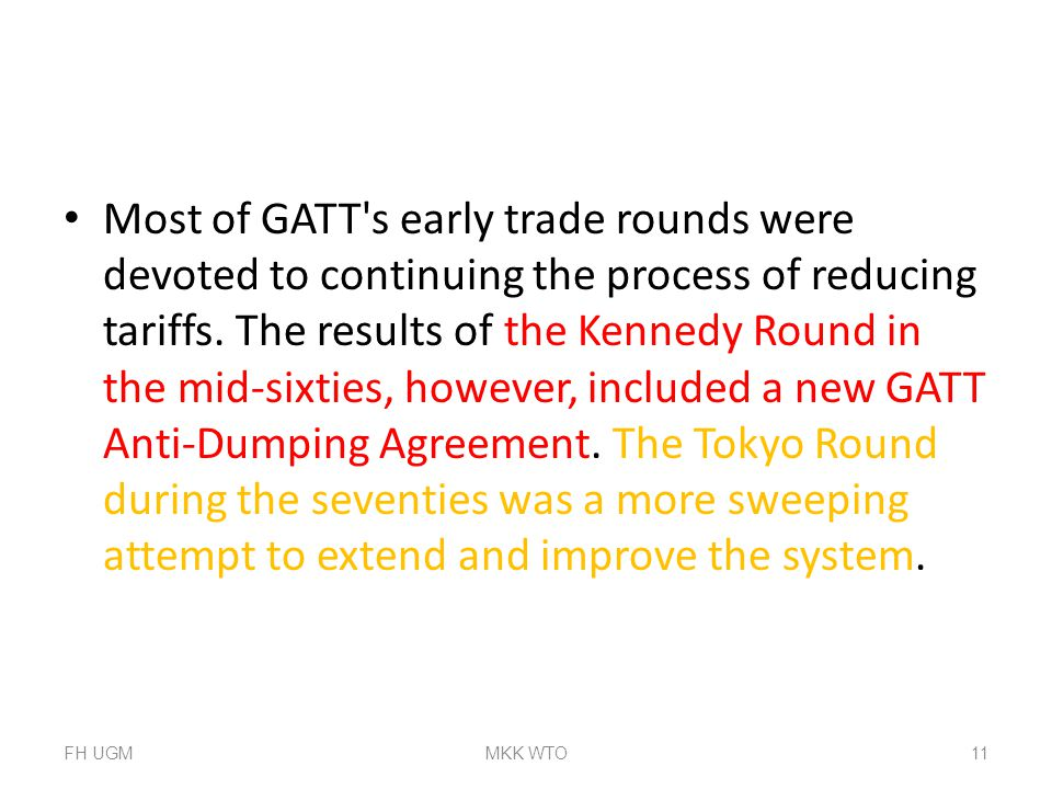 Most of GATT s early trade rounds were devoted to continuing the process of reducing tariffs. The results of the Kennedy Round in the mid-sixties, however, included a new GATT Anti-Dumping Agreement. The Tokyo Round during the seventies was a more sweeping attempt to extend and improve the system.