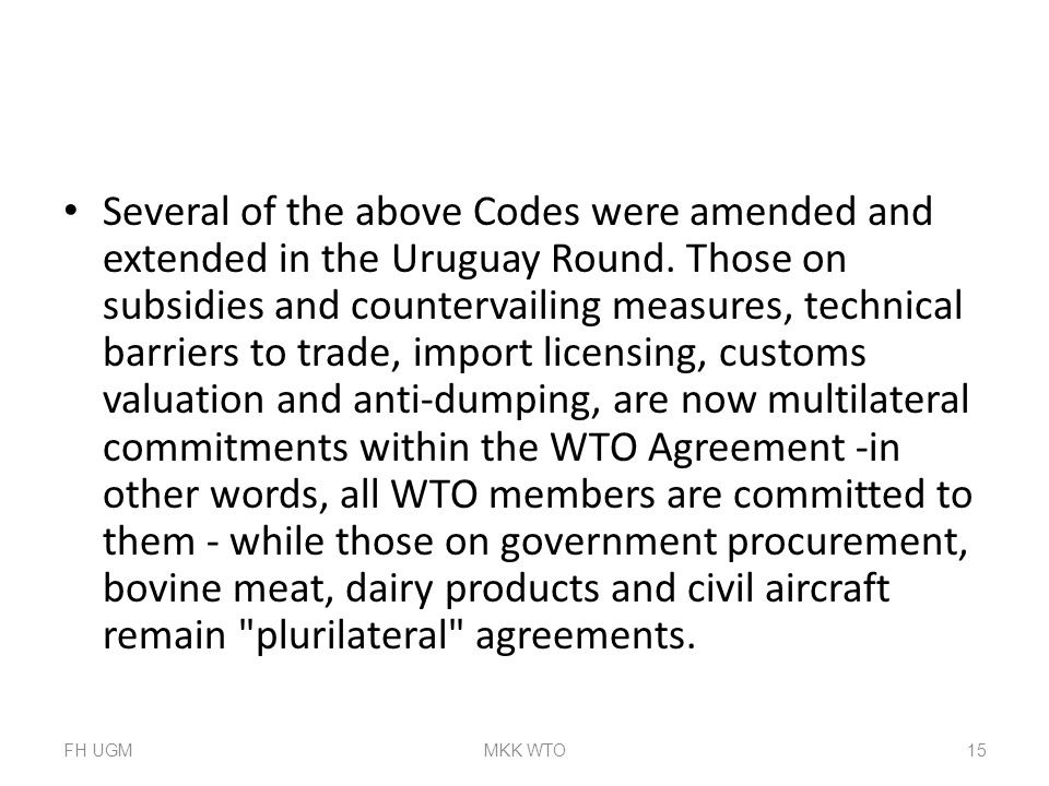 Several of the above Codes were amended and extended in the Uruguay Round. Those on subsidies and countervailing measures, technical barriers to trade, import licensing, customs valuation and anti-dumping, are now multilateral commitments within the WTO Agreement -in other words, all WTO members are committed to them - while those on government procurement, bovine meat, dairy products and civil aircraft remain plurilateral agreements.