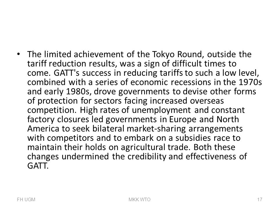 The limited achievement of the Tokyo Round, outside the tariff reduction results, was a sign of difficult times to come. GATT s success in reducing tariffs to such a low level, combined with a series of economic recessions in the 1970s and early 1980s, drove governments to devise other forms of protection for sectors facing increased overseas competition. High rates of unemployment and constant factory closures led governments in Europe and North America to seek bilateral market-sharing arrangements with competitors and to embark on a subsidies race to maintain their holds on agricultural trade. Both these changes undermined the credibility and effectiveness of GATT.