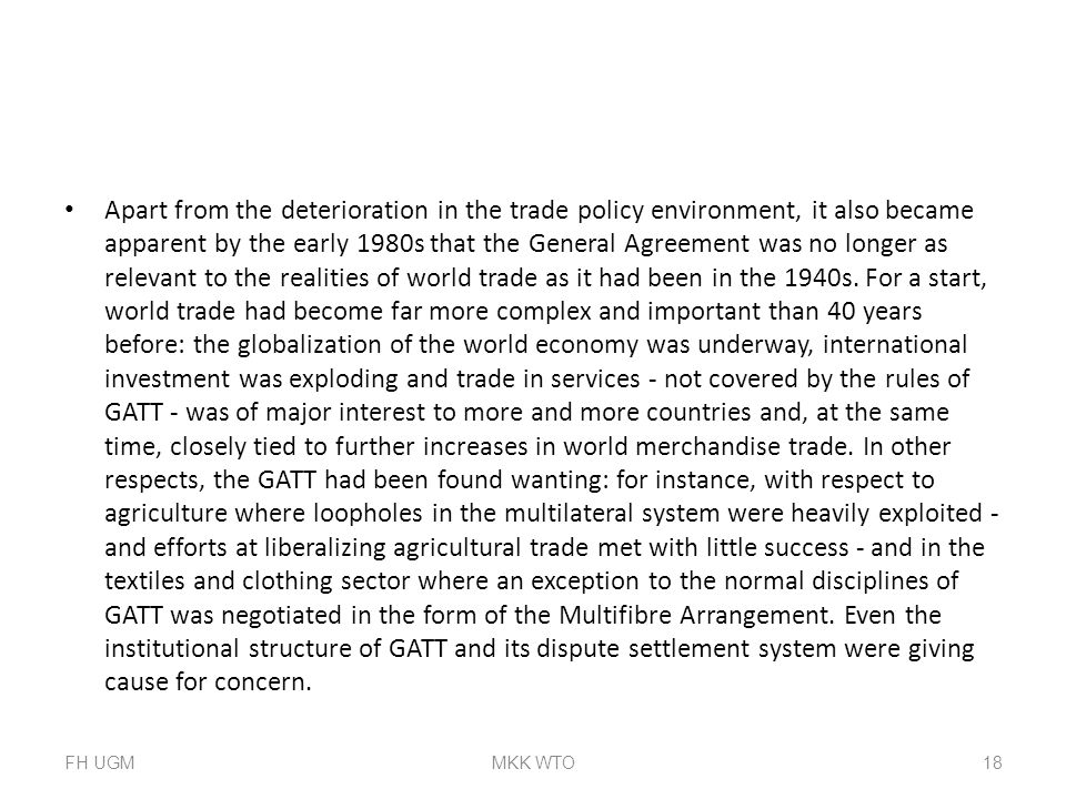 Apart from the deterioration in the trade policy environment, it also became apparent by the early 1980s that the General Agreement was no longer as relevant to the realities of world trade as it had been in the 1940s. For a start, world trade had become far more complex and important than 40 years before: the globalization of the world economy was underway, international investment was exploding and trade in services - not covered by the rules of GATT - was of major interest to more and more countries and, at the same time, closely tied to further increases in world merchandise trade. In other respects, the GATT had been found wanting: for instance, with respect to agriculture where loopholes in the multilateral system were heavily exploited - and efforts at liberalizing agricultural trade met with little success - and in the textiles and clothing sector where an exception to the normal disciplines of GATT was negotiated in the form of the Multifibre Arrangement. Even the institutional structure of GATT and its dispute settlement system were giving cause for concern.