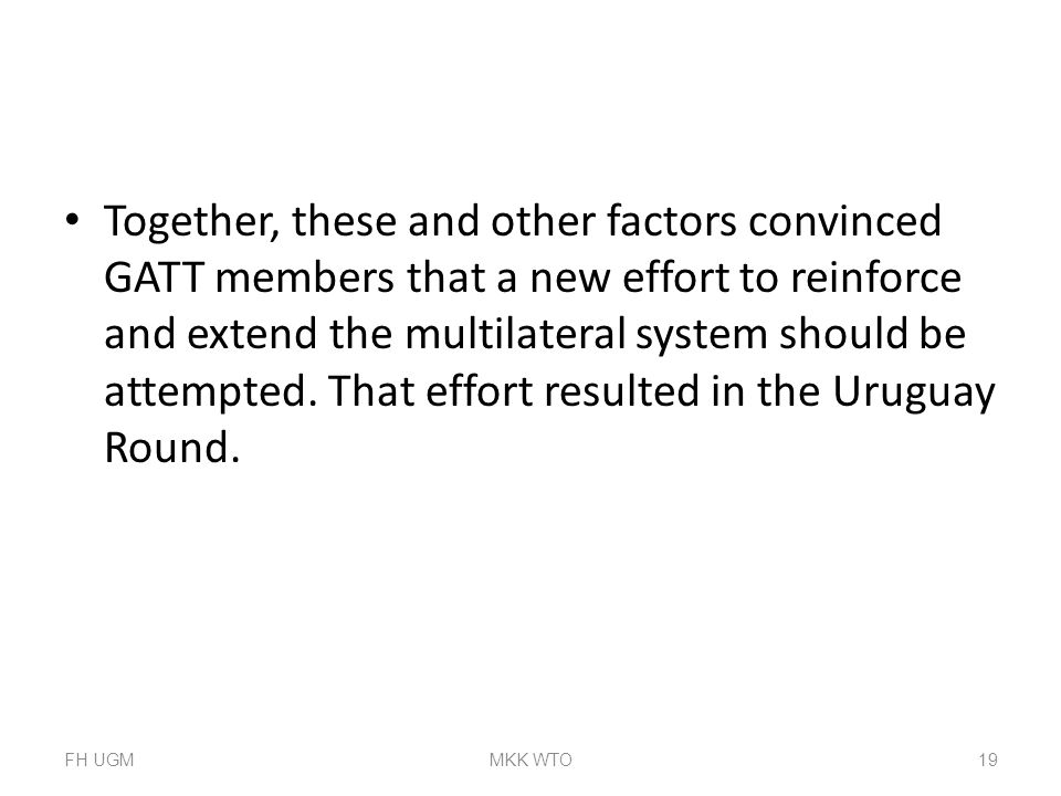 Together, these and other factors convinced GATT members that a new effort to reinforce and extend the multilateral system should be attempted. That effort resulted in the Uruguay Round.