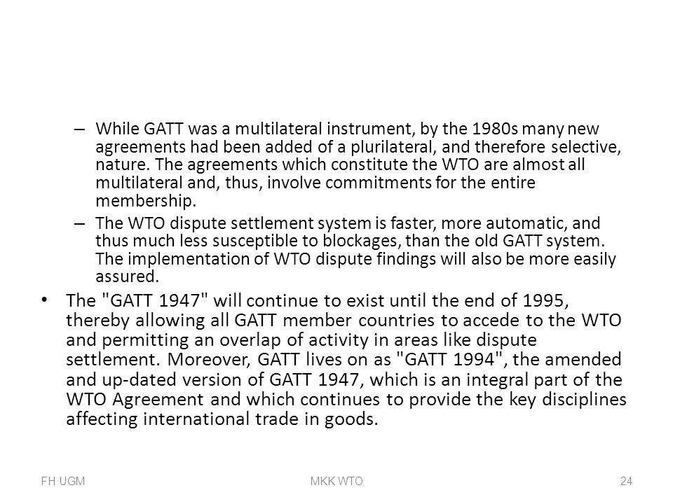While GATT was a multilateral instrument, by the 1980s many new agreements had been added of a plurilateral, and therefore selective, nature. The agreements which constitute the WTO are almost all multilateral and, thus, involve commitments for the entire membership.