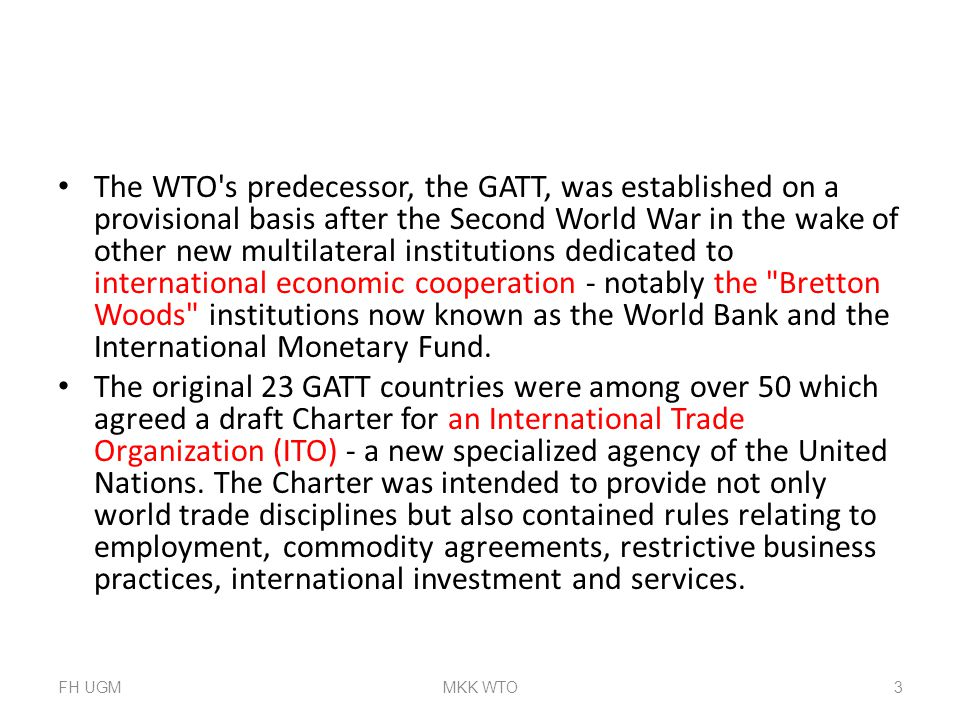 The WTO s predecessor, the GATT, was established on a provisional basis after the Second World War in the wake of other new multilateral institutions dedicated to international economic cooperation - notably the Bretton Woods institutions now known as the World Bank and the International Monetary Fund.