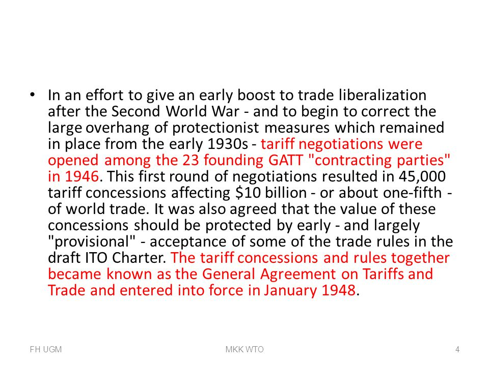 In an effort to give an early boost to trade liberalization after the Second World War - and to begin to correct the large overhang of protectionist measures which remained in place from the early 1930s - tariff negotiations were opened among the 23 founding GATT contracting parties in 1946. This first round of negotiations resulted in 45,000 tariff concessions affecting $10 billion - or about one-fifth - of world trade. It was also agreed that the value of these concessions should be protected by early - and largely provisional - acceptance of some of the trade rules in the draft ITO Charter. The tariff concessions and rules together became known as the General Agreement on Tariffs and Trade and entered into force in January 1948.