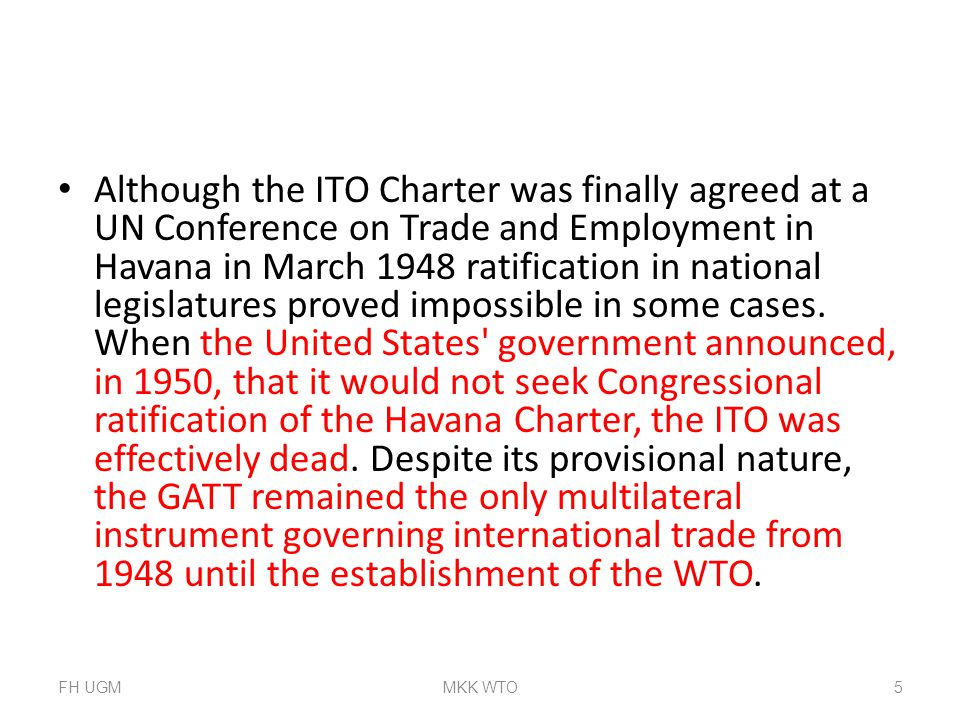 Although the ITO Charter was finally agreed at a UN Conference on Trade and Employment in Havana in March 1948 ratification in national legislatures proved impossible in some cases. When the United States government announced, in 1950, that it would not seek Congressional ratification of the Havana Charter, the ITO was effectively dead. Despite its provisional nature, the GATT remained the only multilateral instrument governing international trade from 1948 until the establishment of the WTO.
